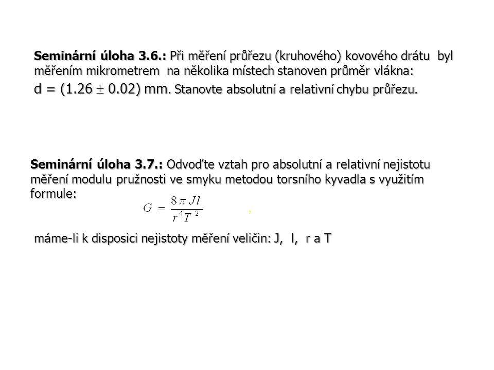 Seminární úloha 3.6.: Při měření průřezu (kruhového) kovového drátu byl měřením mikrometrem na několika místech stanoven průměr vlákna: d = (1.26  0.02) mm. Stanovte absolutní a relativní chybu průřezu.