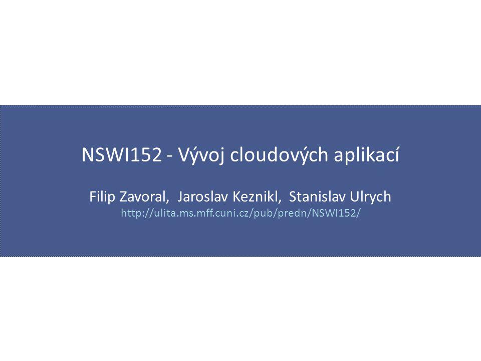 NSWI152 - Vývoj cloudových aplikací Filip Zavoral, Jaroslav Keznikl, Stanislav Ulrych http://ulita.ms.mff.cuni.cz/pub/predn/NSWI152/