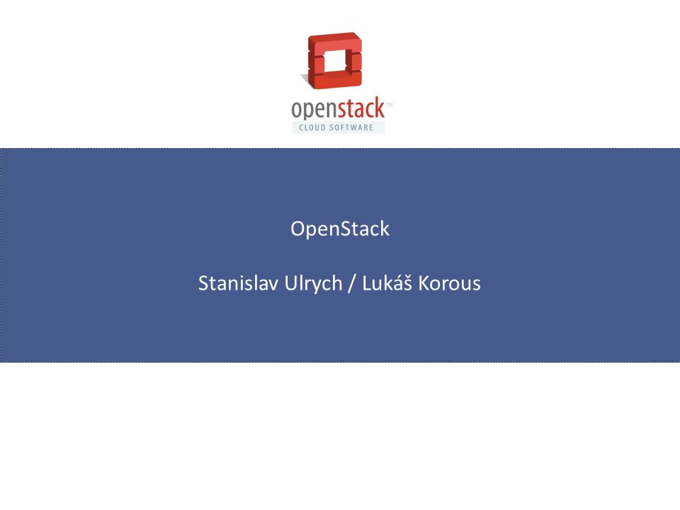 OpenStack Stanislav Ulrych / Lukáš Korous