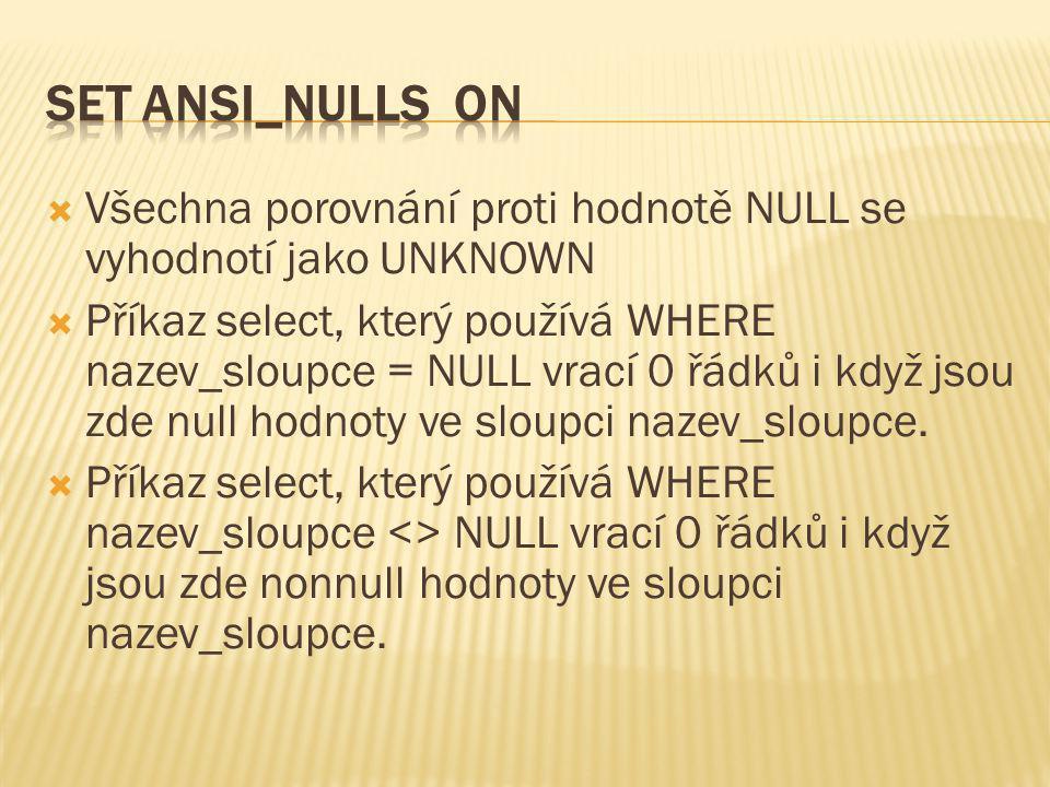SET ANSI_NULLS ON Všechna porovnání proti hodnotě NULL se vyhodnotí jako UNKNOWN.