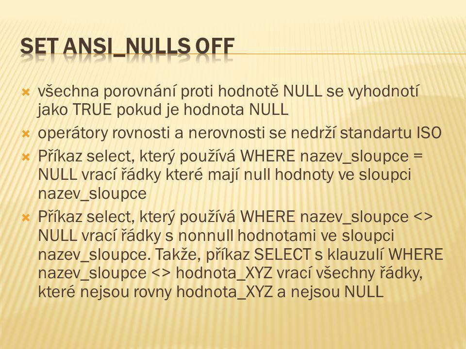 SET ANSI_NULLS OFF všechna porovnání proti hodnotě NULL se vyhodnotí jako TRUE pokud je hodnota NULL.