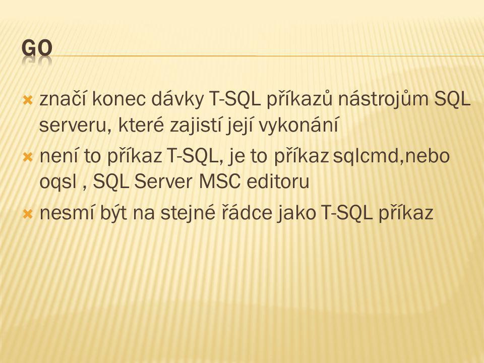 GO značí konec dávky T-SQL příkazů nástrojům SQL serveru, které zajistí její vykonání.