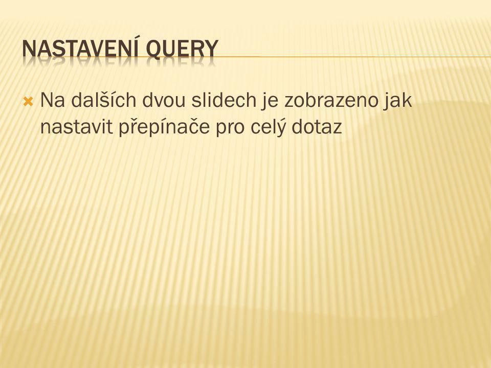 Nastavení Query Na dalších dvou slidech je zobrazeno jak nastavit přepínače pro celý dotaz