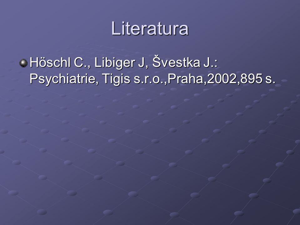 Literatura Höschl C., Libiger J, Švestka J.: Psychiatrie, Tigis s.r.o.,Praha,2002,895 s.