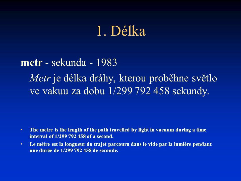 1. Délka metr - sekunda - 1983. Metr je délka dráhy, kterou proběhne světlo ve vakuu za dobu 1/299 792 458 sekundy.