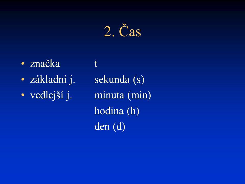 2. Čas značka t základní j. sekunda (s) vedlejší j. minuta (min)
