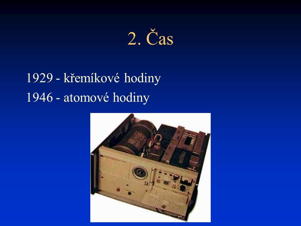 2. Čas 1929 - křemíkové hodiny 1946 - atomové hodiny