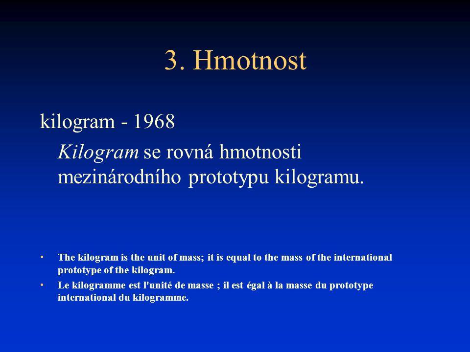 3. Hmotnost kilogram - 1968. Kilogram se rovná hmotnosti mezinárodního prototypu kilogramu.