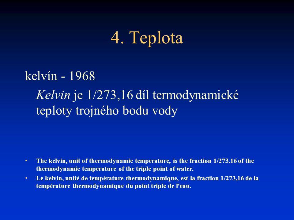 4. Teplota kelvín - 1968. Kelvin je 1/273,16 díl termodynamické teploty trojného bodu vody.