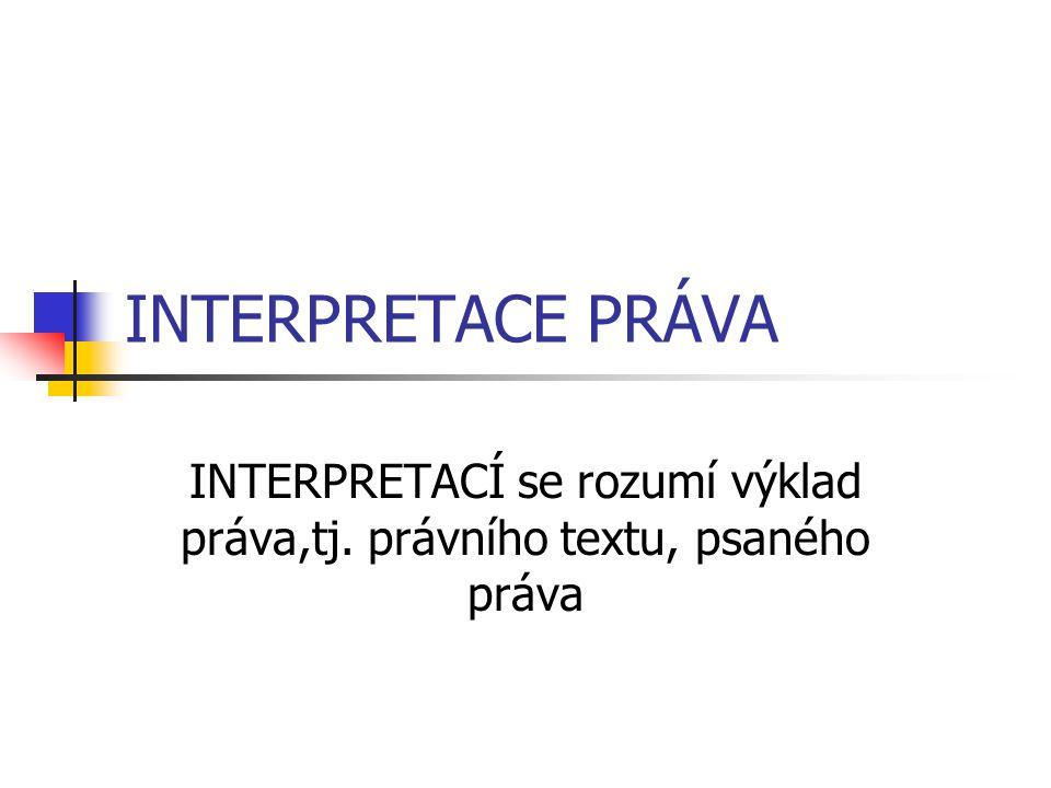 INTERPRETACÍ se rozumí výklad práva,tj. právního textu, psaného práva