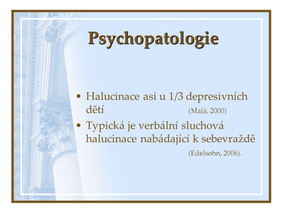 Psychopatologie Halucinace asi u 1/3 depresivních dětí (Malá, 2000)
