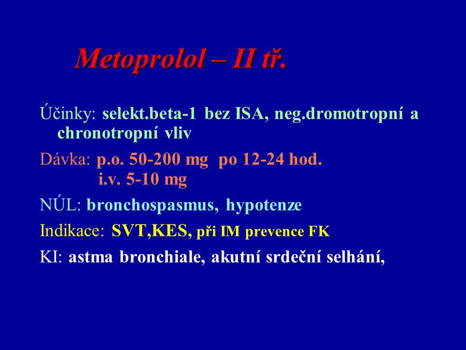 Metoprolol – II tř. Účinky: selekt.beta-1 bez ISA, neg.dromotropní a chronotropní vliv. Dávka: p.o. 50-200 mg po 12-24 hod.
