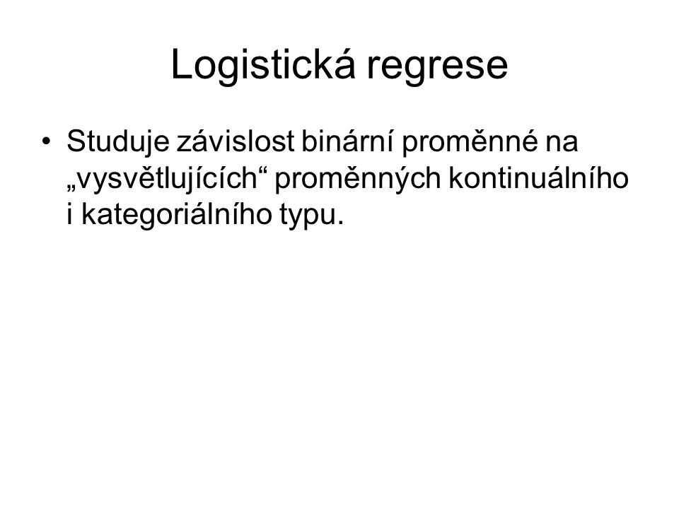 """Logistická regrese Studuje závislost binární proměnné na """"vysvětlujících proměnných kontinuálního i kategoriálního typu."""