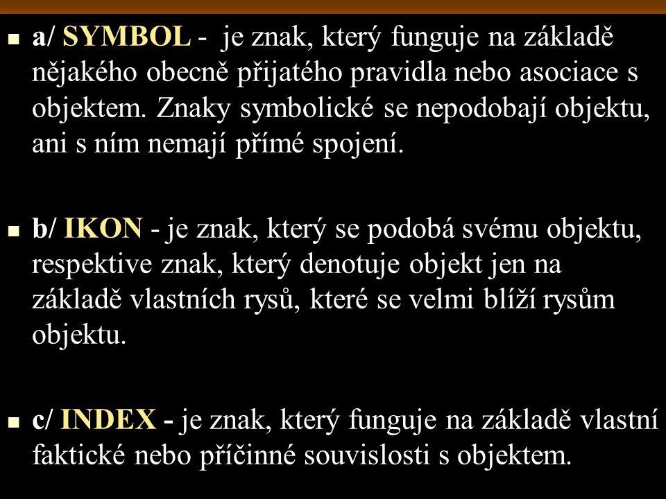 a/ SYMBOL - je znak, který funguje na základě nějakého obecně přijatého pravidla nebo asociace s objektem. Znaky symbolické se nepodobají objektu, ani s ním nemají přímé spojení.
