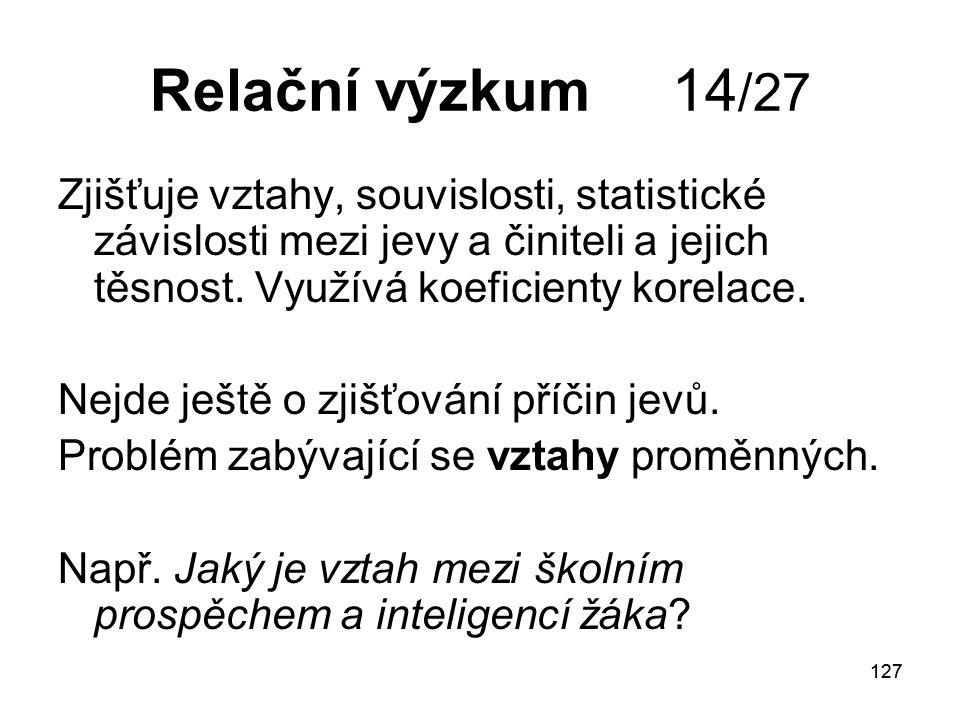 Relační výzkum 14/27 Zjišťuje vztahy, souvislosti, statistické závislosti mezi jevy a činiteli a jejich těsnost. Využívá koeficienty korelace.