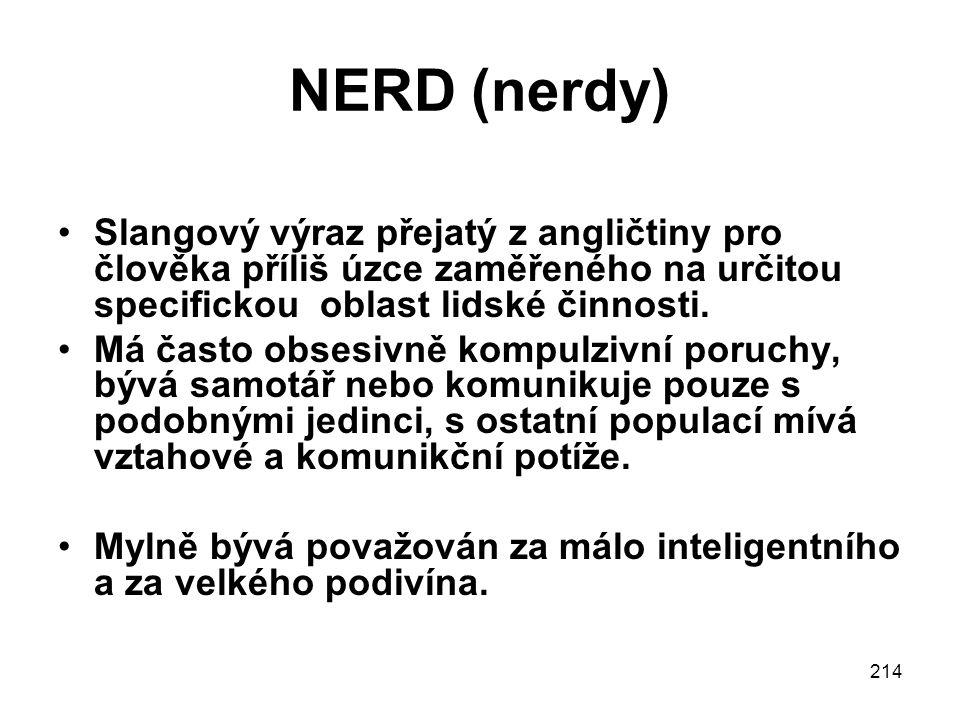 NERD (nerdy) Slangový výraz přejatý z angličtiny pro člověka příliš úzce zaměřeného na určitou specifickou oblast lidské činnosti.