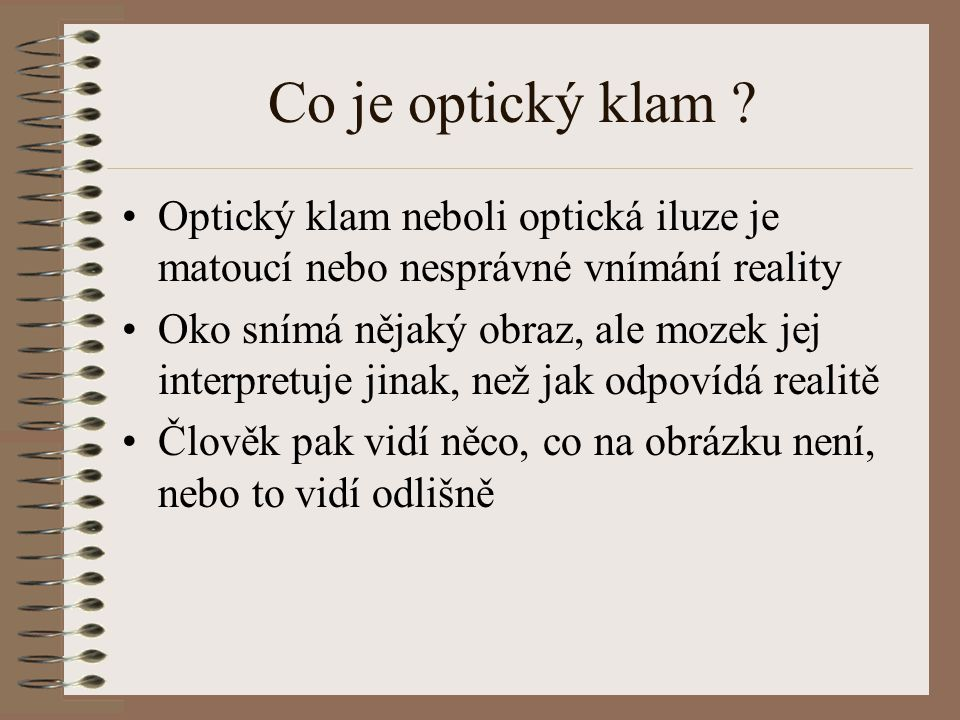 Co je optický klam Optický klam neboli optická iluze je matoucí nebo nesprávné vnímání reality.