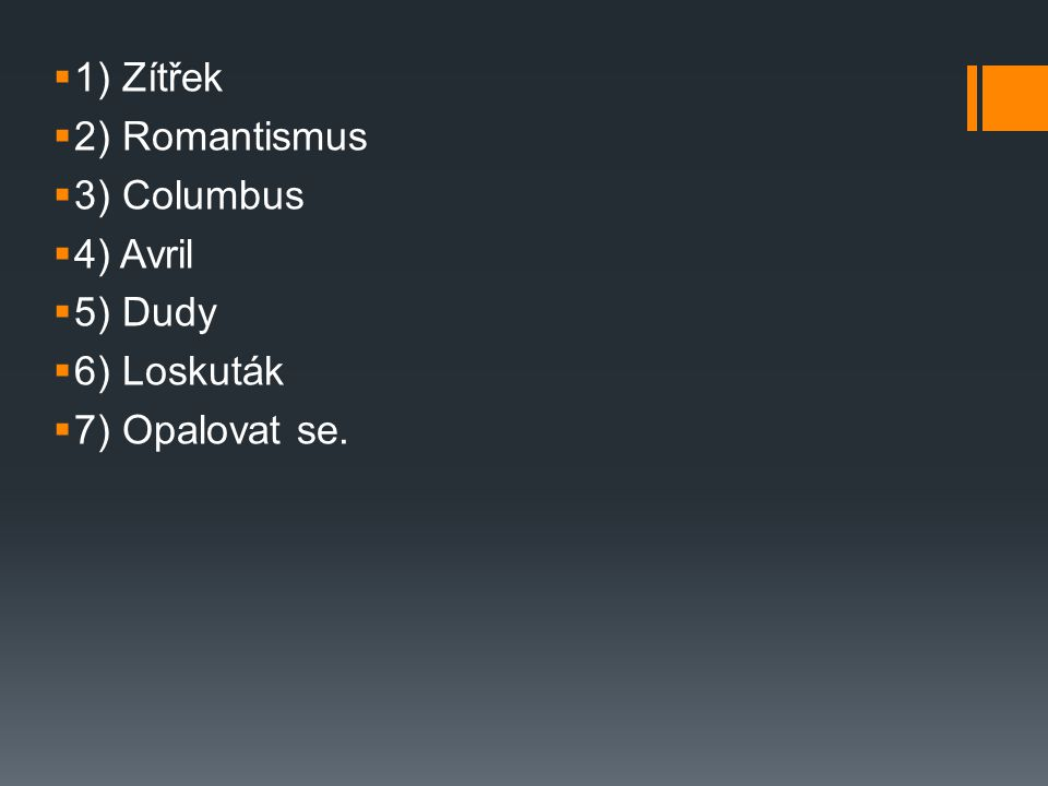 1) Zítřek 2) Romantismus 3) Columbus 4) Avril 5) Dudy 6) Loskuták 7) Opalovat se.