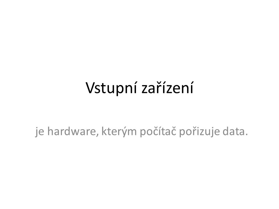 je hardware, kterým počítač pořizuje data.