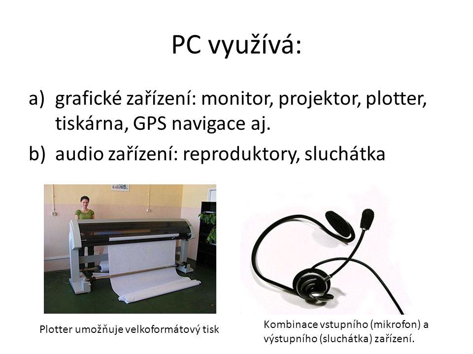 PC využívá: grafické zařízení: monitor, projektor, plotter, tiskárna, GPS navigace aj. audio zařízení: reproduktory, sluchátka.