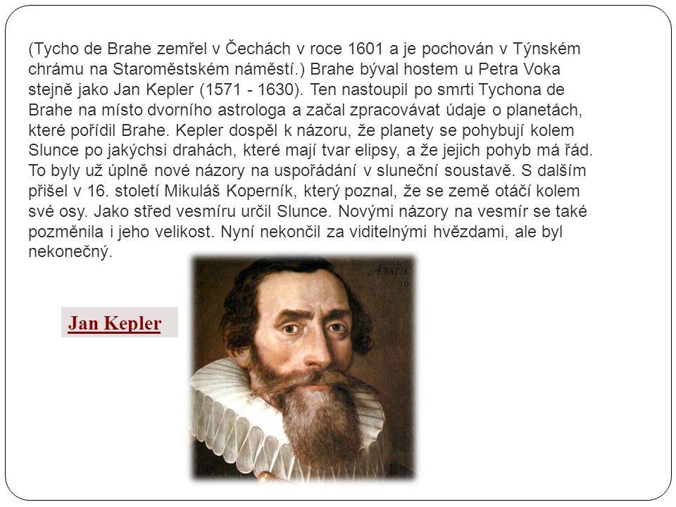 (Tycho de Brahe zemřel v Čechách v roce 1601 a je pochován v Týnském chrámu na Staroměstském náměstí.) Brahe býval hostem u Petra Voka stejně jako Jan Kepler (1571 - 1630). Ten nastoupil po smrti Tychona de Brahe na místo dvorního astrologa a začal zpracovávat údaje o planetách, které pořídil Brahe. Kepler dospěl k názoru, že planety se pohybují kolem Slunce po jakýchsi drahách, které mají tvar elipsy, a že jejich pohyb má řád. To byly už úplně nové názory na uspořádání v sluneční soustavě. S dalším přišel v 16. století Mikuláš Koperník, který poznal, že se země otáčí kolem své osy. Jako střed vesmíru určil Slunce. Novými názory na vesmír se také pozměnila i jeho velikost. Nyní nekončil za viditelnými hvězdami, ale byl nekonečný.