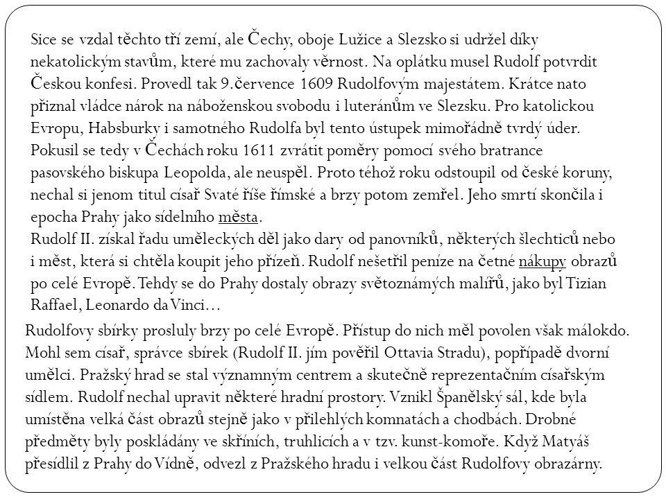 Sice se vzdal těchto tří zemí, ale Čechy, oboje Lužice a Slezsko si udržel díky nekatolickým stavům, které mu zachovaly věrnost. Na oplátku musel Rudolf potvrdit Českou konfesi. Provedl tak 9.července 1609 Rudolfovým majestátem. Krátce nato přiznal vládce nárok na náboženskou svobodu i luteránům ve Slezsku. Pro katolickou Evropu, Habsburky i samotného Rudolfa byl tento ústupek mimořádně tvrdý úder. Pokusil se tedy v Čechách roku 1611 zvrátit poměry pomocí svého bratrance pasovského biskupa Leopolda, ale neuspěl. Proto téhož roku odstoupil od české koruny, nechal si jenom titul císař Svaté říše římské a brzy potom zemřel. Jeho smrtí skončila i epocha Prahy jako sídelního města. Rudolf II. získal řadu uměleckých děl jako dary od panovníků, některých šlechticů nebo i měst, která si chtěla koupit jeho přízeň. Rudolf nešetřil peníze na četné nákupy obrazů po celé Evropě. Tehdy se do Prahy dostaly obrazy světoznámých malířů, jako byl Tizian Raffael, Leonardo da Vinci...