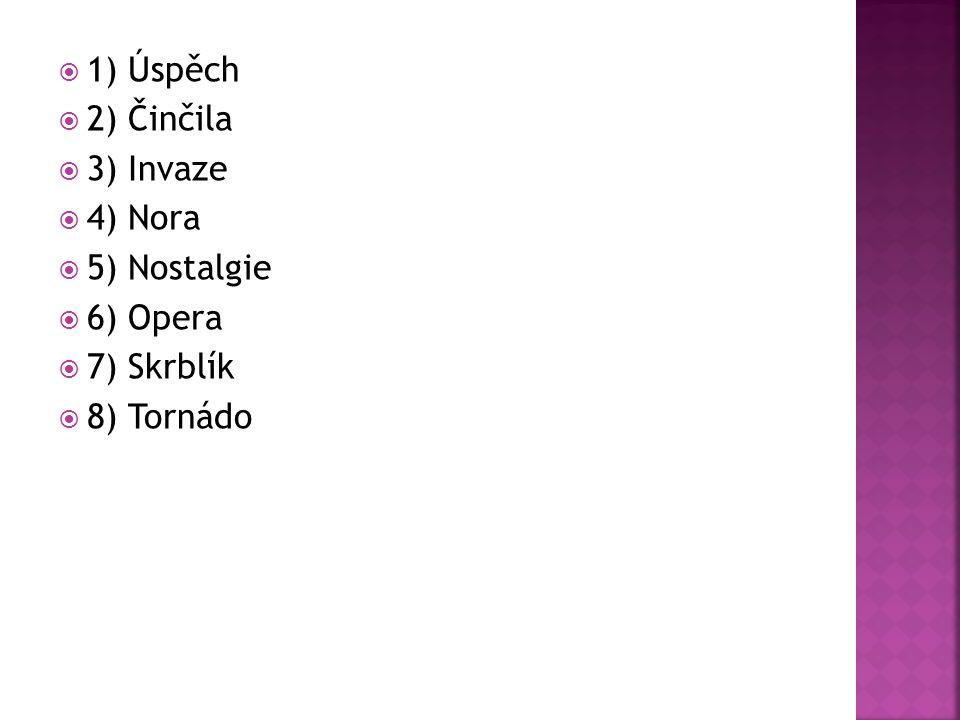1) Úspěch 2) Činčila 3) Invaze 4) Nora 5) Nostalgie 6) Opera 7) Skrblík 8) Tornádo