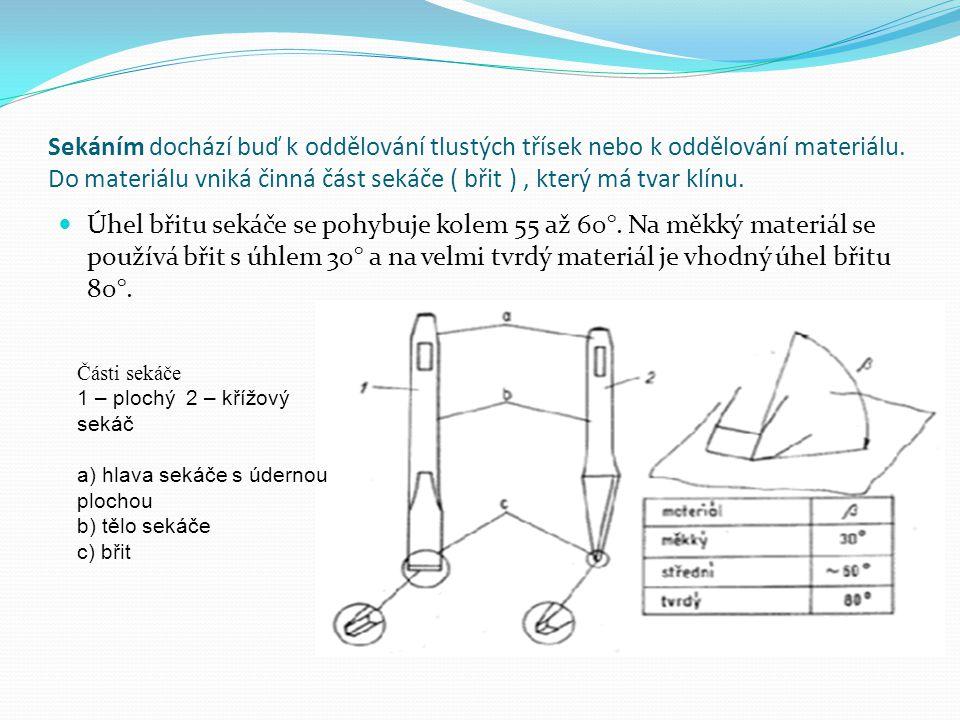 Sekáním dochází buď k oddělování tlustých třísek nebo k oddělování materiálu. Do materiálu vniká činná část sekáče ( břit ) , který má tvar klínu.