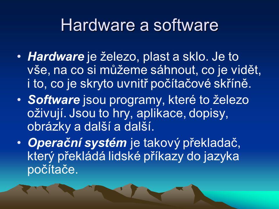 Hardware a software Hardware je železo, plast a sklo. Je to vše, na co si můžeme sáhnout, co je vidět, i to, co je skryto uvnitř počítačové skříně.