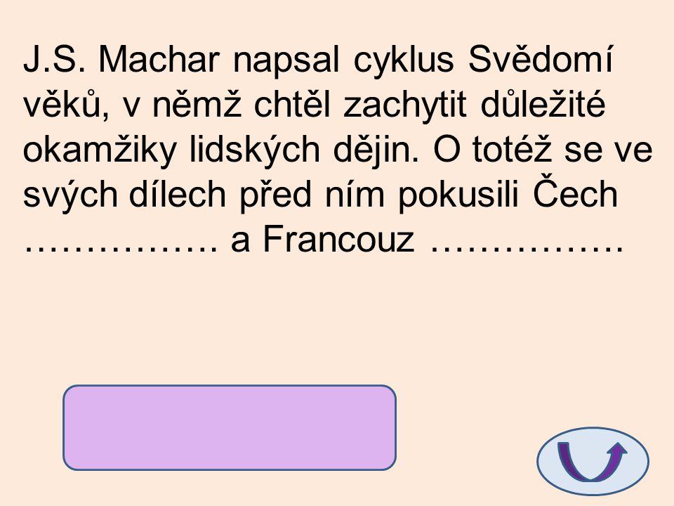 J.S. Machar napsal cyklus Svědomí věků, v němž chtěl zachytit důležité okamžiky lidských dějin. O totéž se ve svých dílech před ním pokusili Čech ……………. a Francouz …………….