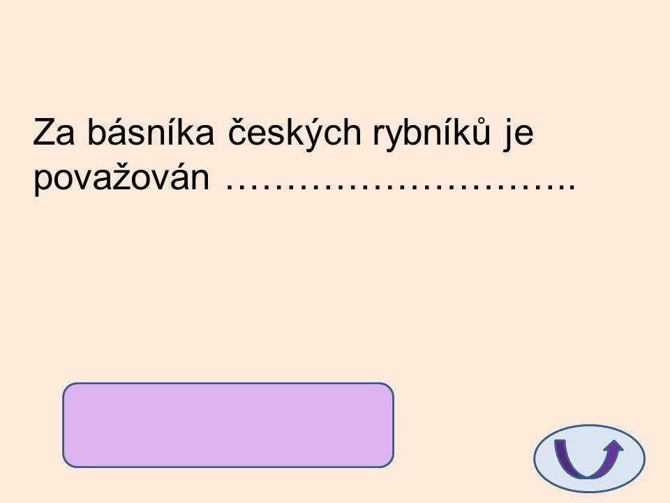 Za básníka českých rybníků je považován ………………………..