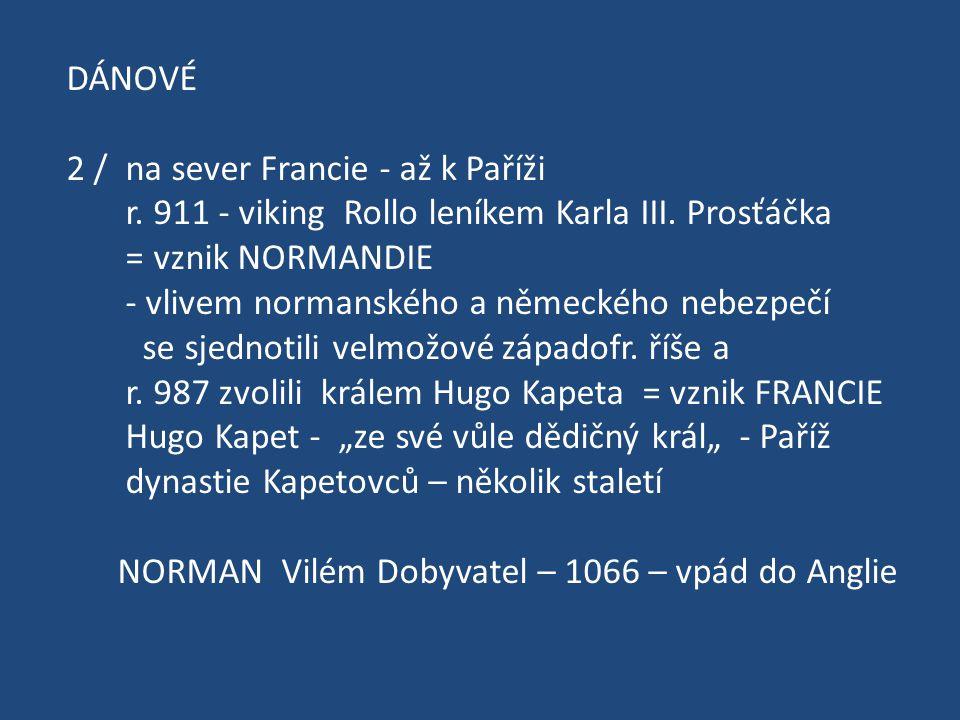 DÁNOVÉ 2 / na sever Francie - až k Paříži. r. 911 - viking Rollo leníkem Karla III. Prosťáčka. = vznik NORMANDIE.