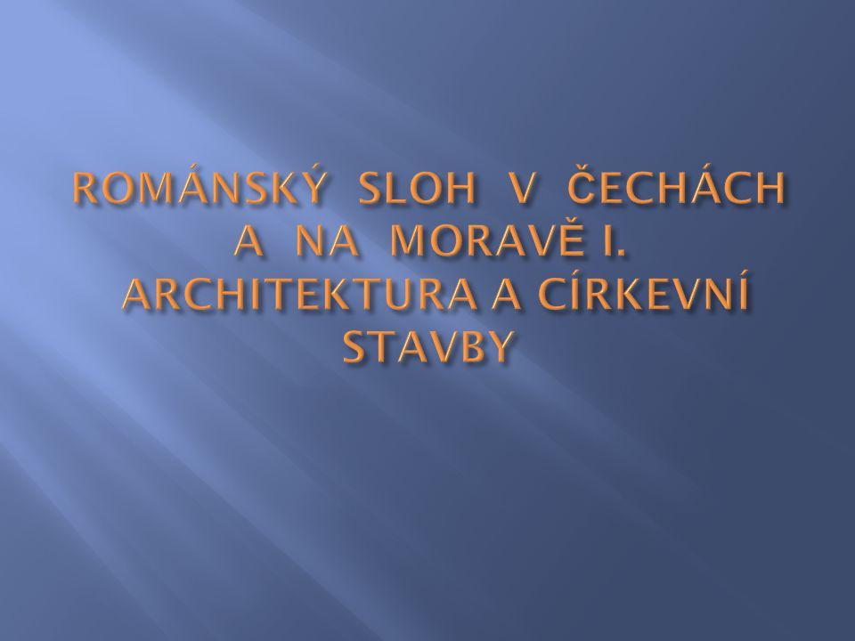 ROMÁNSKÝ SLOH V ČECHÁCH A NA MORAVĚ I. ARCHITEKTURA A CÍRKEVNÍ STAVBY