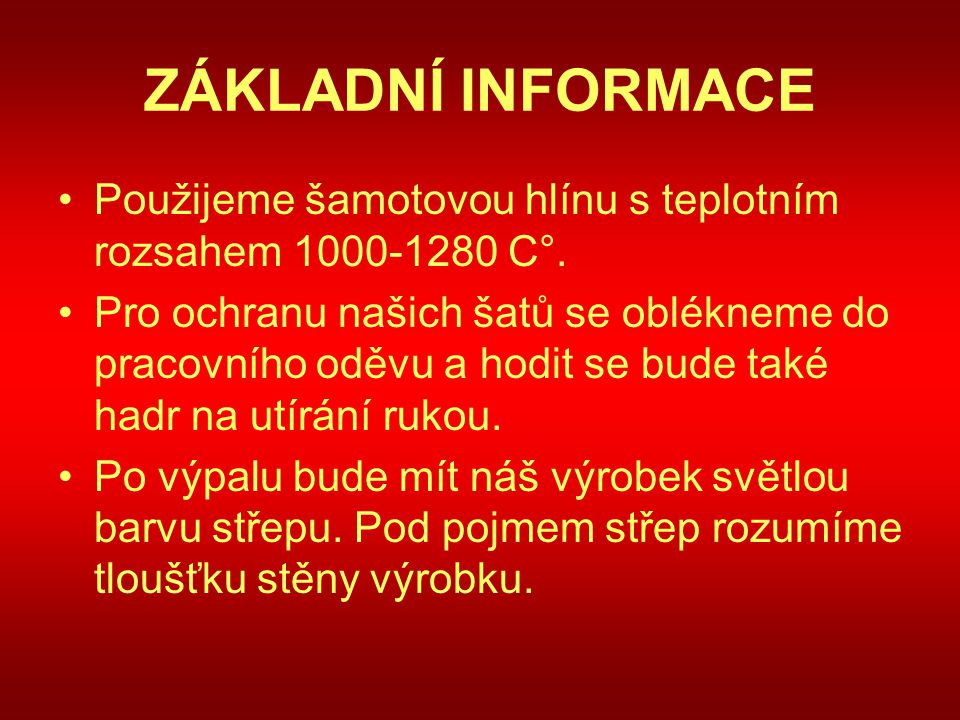 ZÁKLADNÍ INFORMACE Použijeme šamotovou hlínu s teplotním rozsahem 1000-1280 C°.