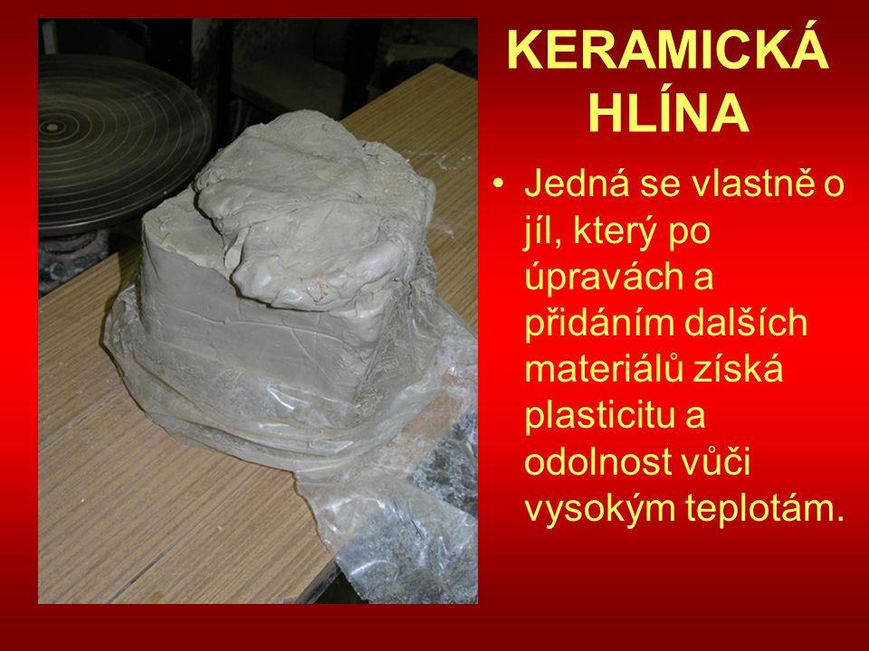 KERAMICKÁ HLÍNA Jedná se vlastně o jíl, který po úpravách a přidáním dalších materiálů získá plasticitu a odolnost vůči vysokým teplotám.