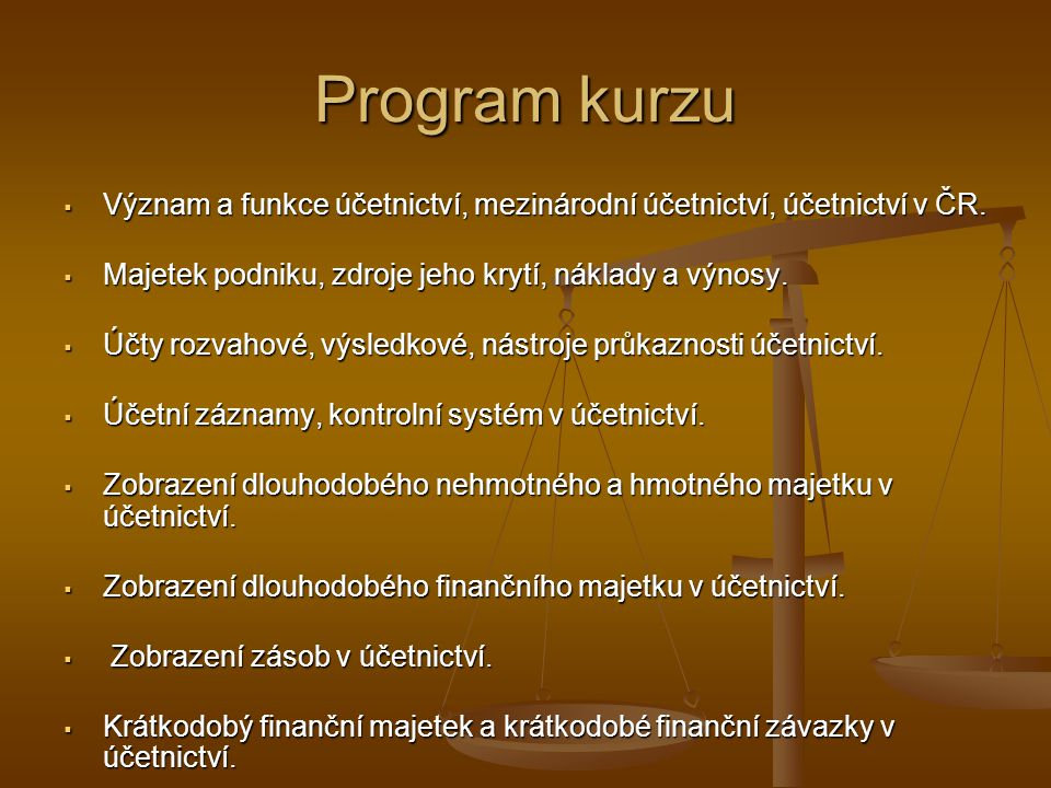 Program kurzu Význam a funkce účetnictví, mezinárodní účetnictví, účetnictví v ČR. Majetek podniku, zdroje jeho krytí, náklady a výnosy.