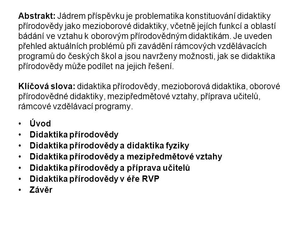 Abstrakt: Jádrem příspěvku je problematika konstituování didaktiky přírodovědy jako mezioborové didaktiky, včetně jejích funkcí a oblastí bádání ve vztahu k oborovým přírodovědným didaktikám. Je uveden přehled aktuálních problémů při zavádění rámcových vzdělávacích programů do českých škol a jsou navrženy možnosti, jak se didaktika přírodovědy může podílet na jejich řešení. Klíčová slova: didaktika přírodovědy, mezioborová didaktika, oborové přírodovědné didaktiky, mezipředmětové vztahy, příprava učitelů, rámcové vzdělávací programy.