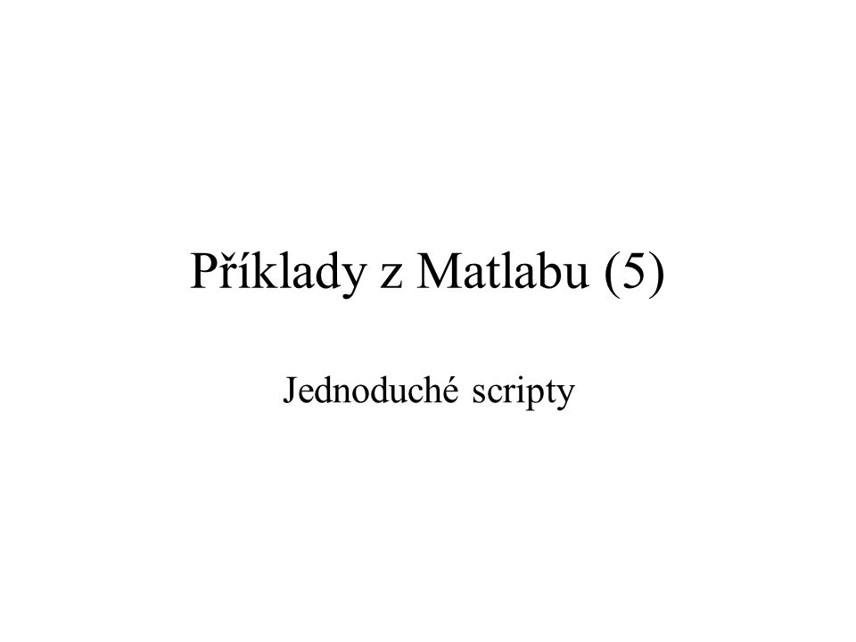 Příklady z Matlabu (5) Jednoduché scripty
