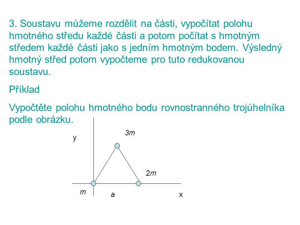 3. Soustavu můžeme rozdělit na části, vypočítat polohu hmotného středu každé části a potom počítat s hmotným středem každé části jako s jedním hmotným bodem. Výsledný hmotný střed potom vypočteme pro tuto redukovanou soustavu.