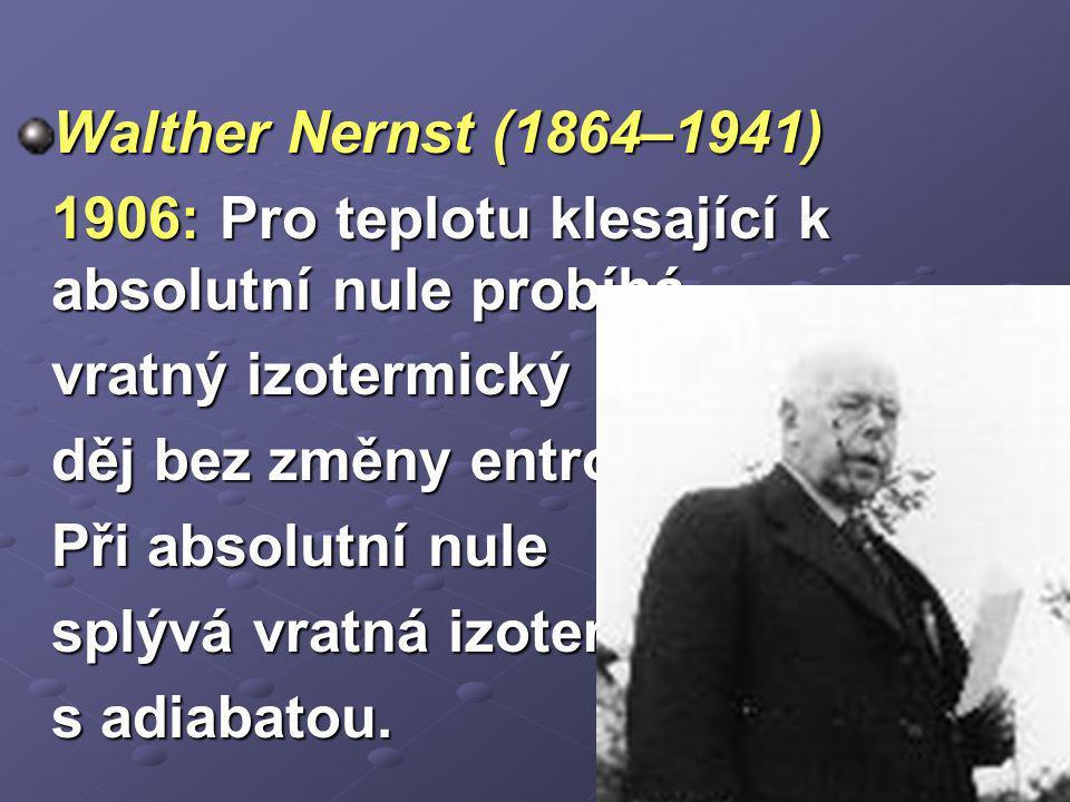 Walther Nernst (1864–1941) 1906: Pro teplotu klesající k absolutní nule probíhá. vratný izotermický.