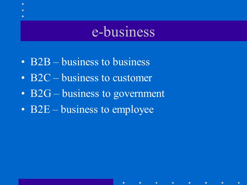 e-business B2B – business to business B2C – business to customer