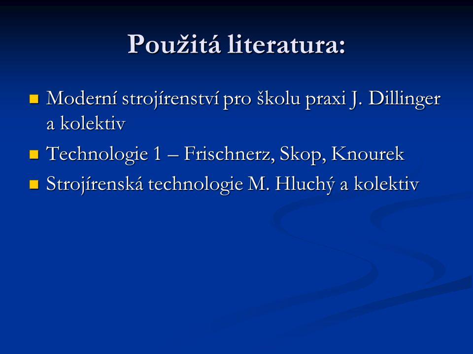 Použitá literatura: Moderní strojírenství pro školu praxi J. Dillinger a kolektiv. Technologie 1 – Frischnerz, Skop, Knourek.