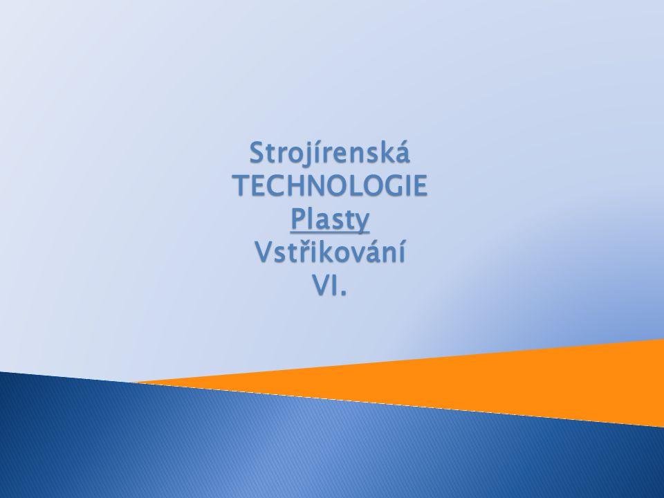 Strojírenská TECHNOLOGIE Plasty Vstřikování VI.