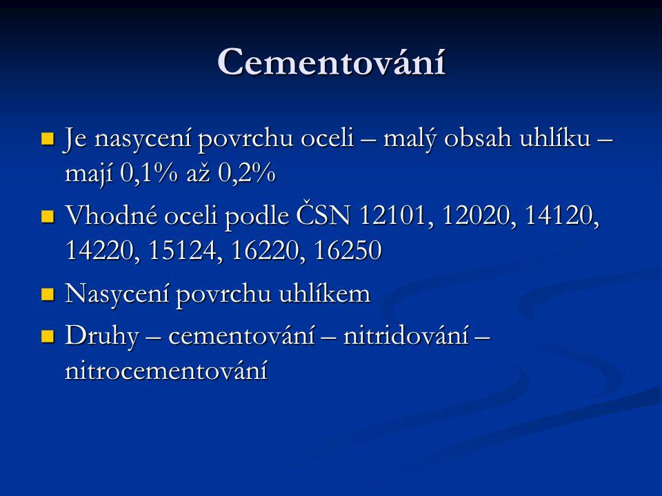 Cementování Je nasycení povrchu oceli – malý obsah uhlíku – mají 0,1% až 0,2% Vhodné oceli podle ČSN 12101, 12020, 14120, 14220, 15124, 16220, 16250.