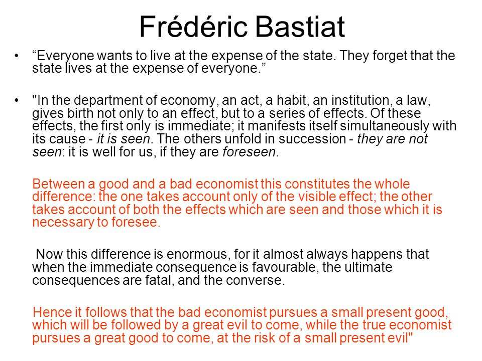Frédéric Bastiat Everyone wants to live at the expense of the state. They forget that the state lives at the expense of everyone.