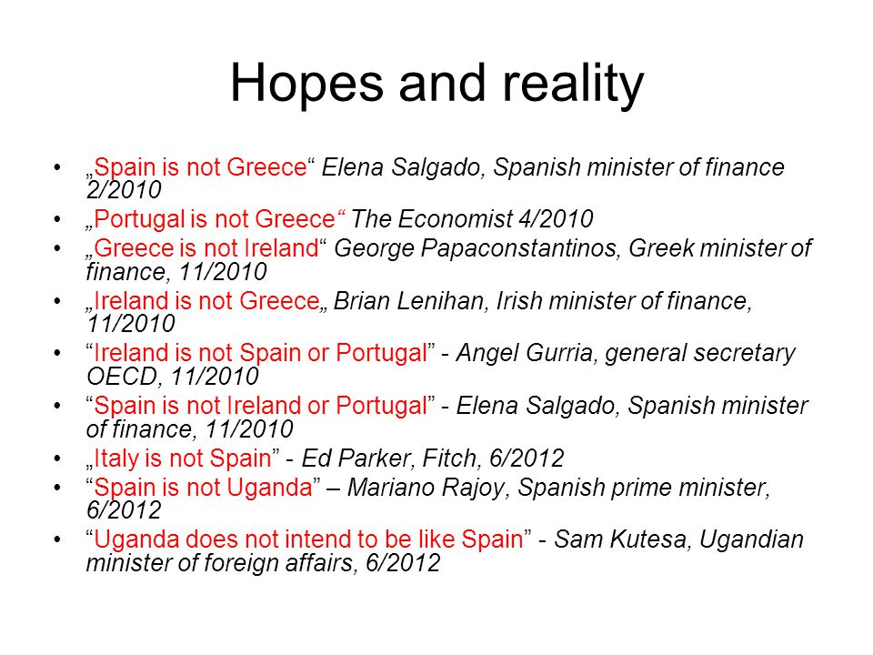 "Hopes and reality ""Spain is not Greece Elena Salgado, Spanish minister of finance 2/2010. ""Portugal is not Greece The Economist 4/2010."
