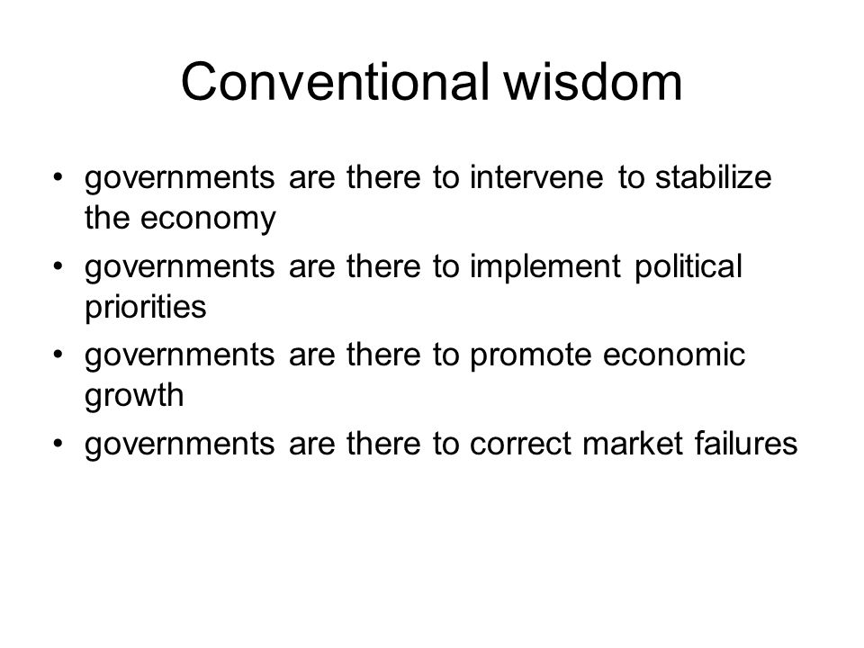 Conventional wisdom governments are there to intervene to stabilize the economy. governments are there to implement political priorities.