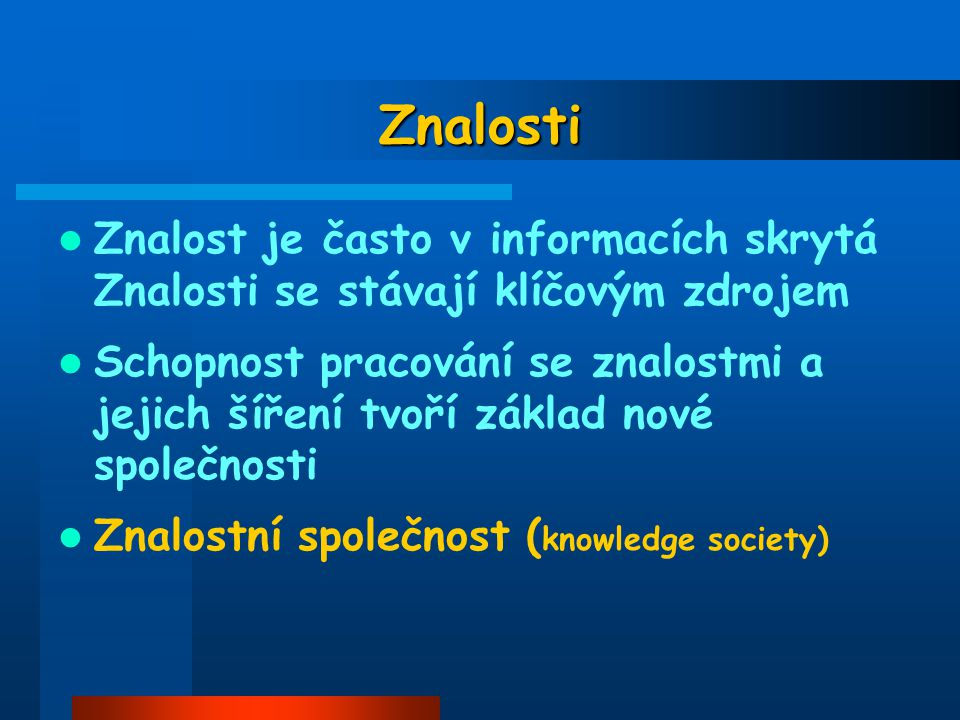Znalosti Znalost je často v informacích skrytá Znalosti se stávají klíčovým zdrojem.