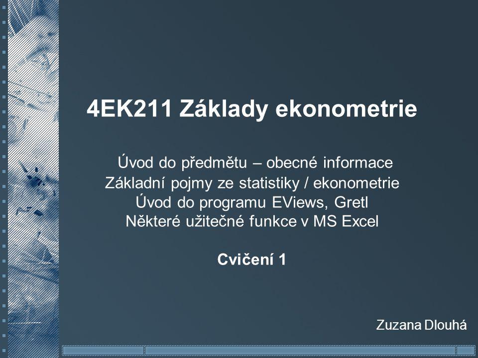 4EK211 Základy ekonometrie Úvod do předmětu – obecné informace Základní pojmy ze statistiky / ekonometrie Úvod do programu EViews, Gretl Některé užitečné funkce v MS Excel Cvičení 1