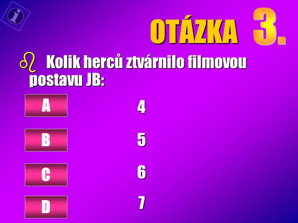 OTÁZKA 3. Kolik herců ztvárnilo filmovou postavu JB: 4 5 6 7 A B C D